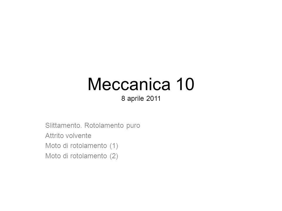 Meccanica 10 8 aprile 2011 Slittamento. Rotolamento puro Attrito volvente Moto di rotolamento (1) Moto di rotolamento (2)