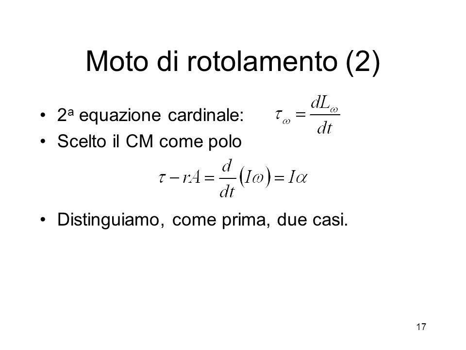 Moto di rotolamento (2) 2 a equazione cardinale: Scelto il CM come polo Distinguiamo, come prima, due casi. 17