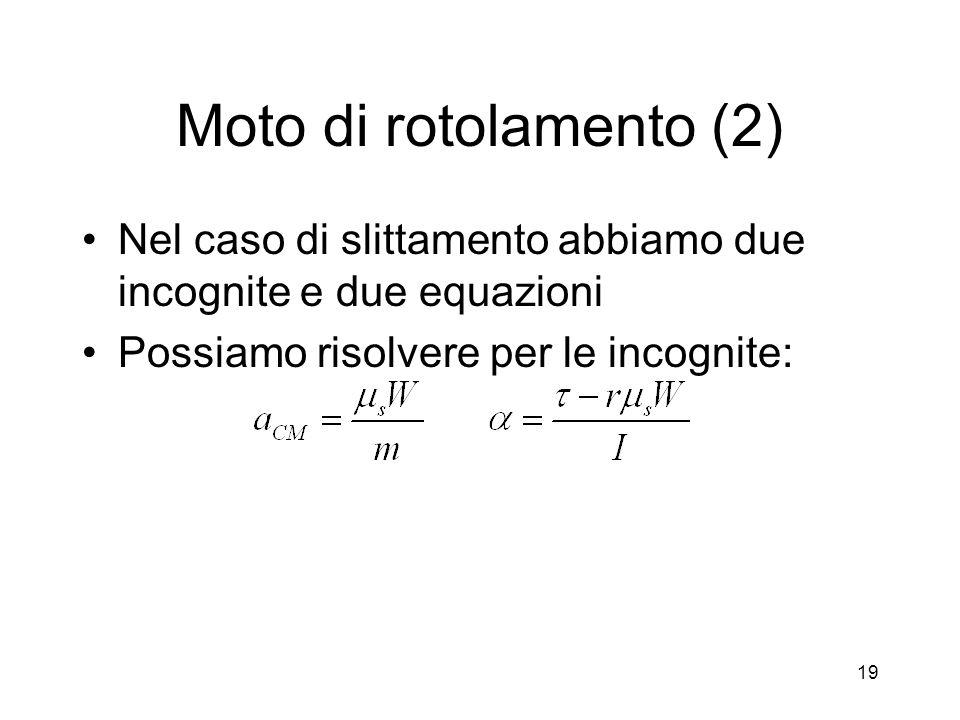 Moto di rotolamento (2) Nel caso di slittamento abbiamo due incognite e due equazioni Possiamo risolvere per le incognite: 19