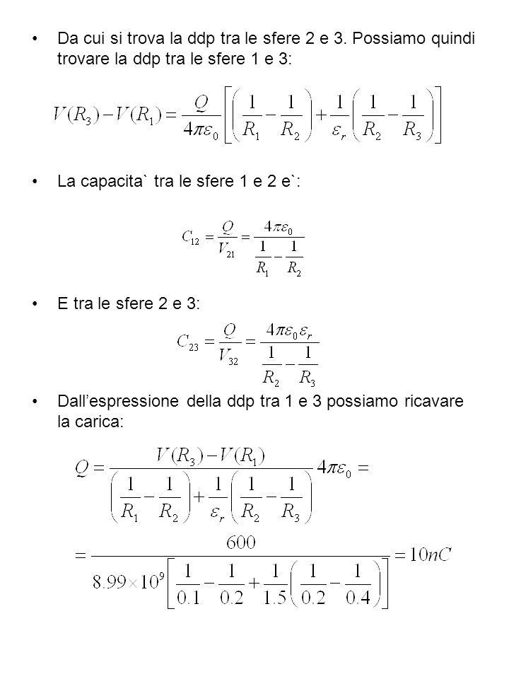 Da cui si trova la ddp tra le sfere 2 e 3. Possiamo quindi trovare la ddp tra le sfere 1 e 3: La capacita` tra le sfere 1 e 2 e`: E tra le sfere 2 e 3