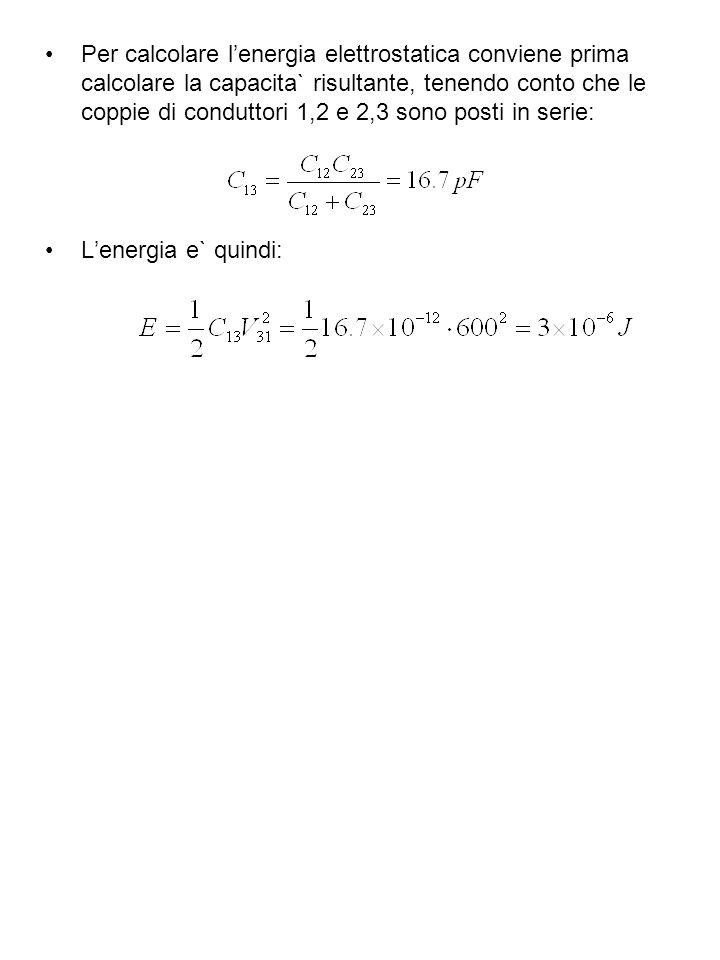 Per calcolare lenergia elettrostatica conviene prima calcolare la capacita` risultante, tenendo conto che le coppie di conduttori 1,2 e 2,3 sono posti