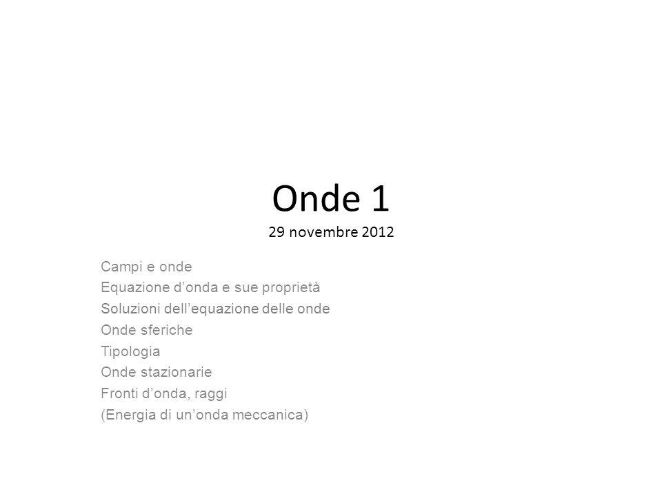 Onde 1 29 novembre 2012 Campi e onde Equazione donda e sue proprietà Soluzioni dellequazione delle onde Onde sferiche Tipologia Onde stazionarie Front