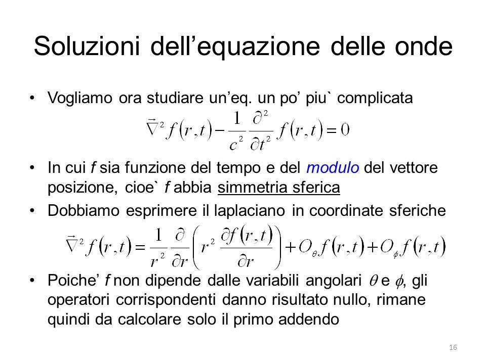 Soluzioni dellequazione delle onde Vogliamo ora studiare uneq. un po piu` complicata In cui f sia funzione del tempo e del modulo del vettore posizion