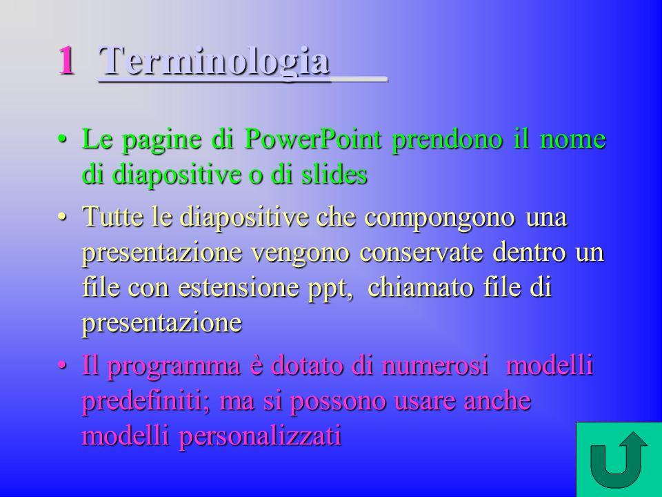 Le pagine di PowerPoint prendono il nome di diapositive o di slidesLe pagine di PowerPoint prendono il nome di diapositive o di slides Tutte le diapositive che compongono una presentazione vengono conservate dentro un file con estensione ppt, chiamato file di presentazioneTutte le diapositive che compongono una presentazione vengono conservate dentro un file con estensione ppt, chiamato file di presentazione Il programma è dotato di numerosi modelli predefiniti; ma si possono usare anche modelli personalizzatiIl programma è dotato di numerosi modelli predefiniti; ma si possono usare anche modelli personalizzati