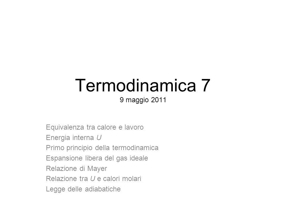 Termodinamica 7 9 maggio 2011 Equivalenza tra calore e lavoro Energia interna U Primo principio della termodinamica Espansione libera del gas ideale R
