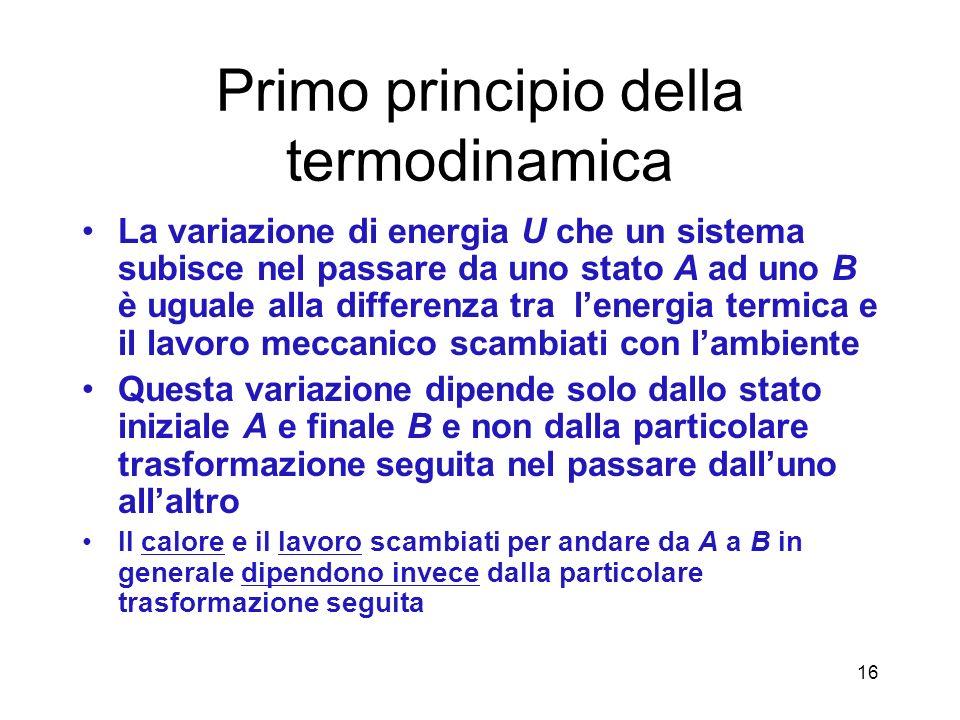 Primo principio della termodinamica La variazione di energia U che un sistema subisce nel passare da uno stato A ad uno B è uguale alla differenza tra