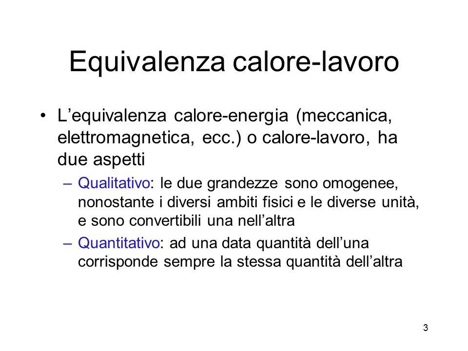 Equivalenza calore-lavoro Lequivalenza calore-energia (meccanica, elettromagnetica, ecc.) o calore-lavoro, ha due aspetti –Qualitativo: le due grandez