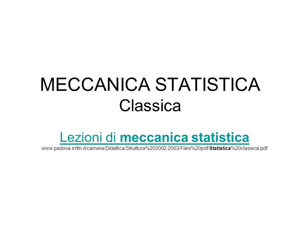MECCANICA STATISTICA Classica Lezioni di meccanica statistica Lezioni di meccanica statistica www.padova.infm.it/carnera/Didattica/Struttura%202002-2003/Files%20pdf/Statistica%20classica.pdf
