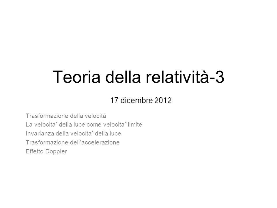 Teoria della relatività-3 17 dicembre 2012 Trasformazione della velocità La velocita` della luce come velocita` limite Invarianza della velocita` della luce Trasformazione dellaccelerazione Effetto Doppler