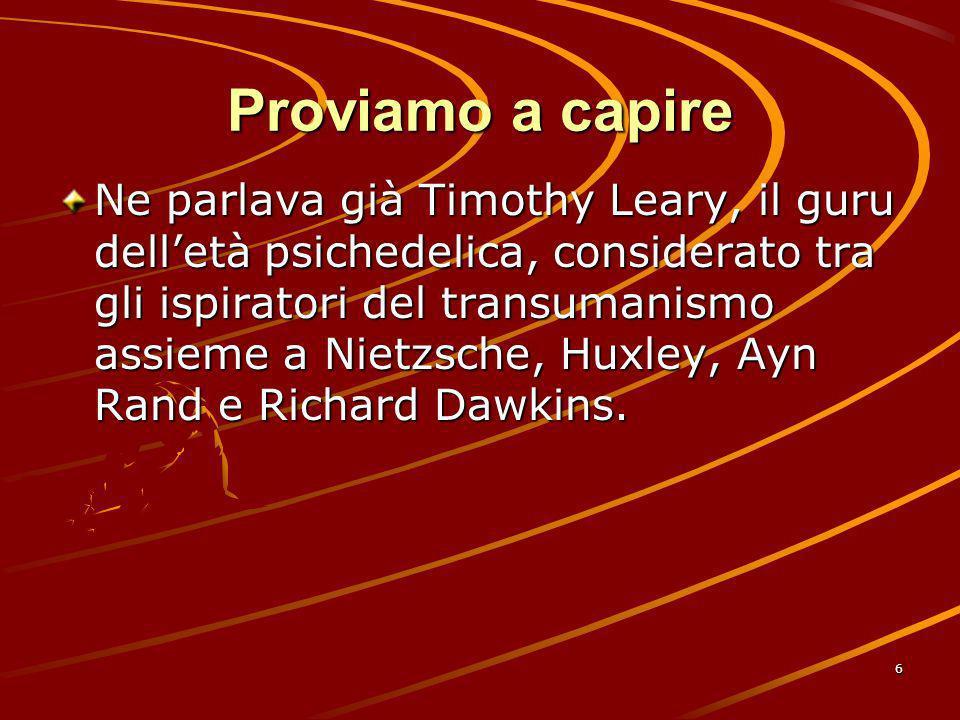 6 Proviamo a capire Ne parlava già Timothy Leary, il guru delletà psichedelica, considerato tra gli ispiratori del transumanismo assieme a Nietzsche,
