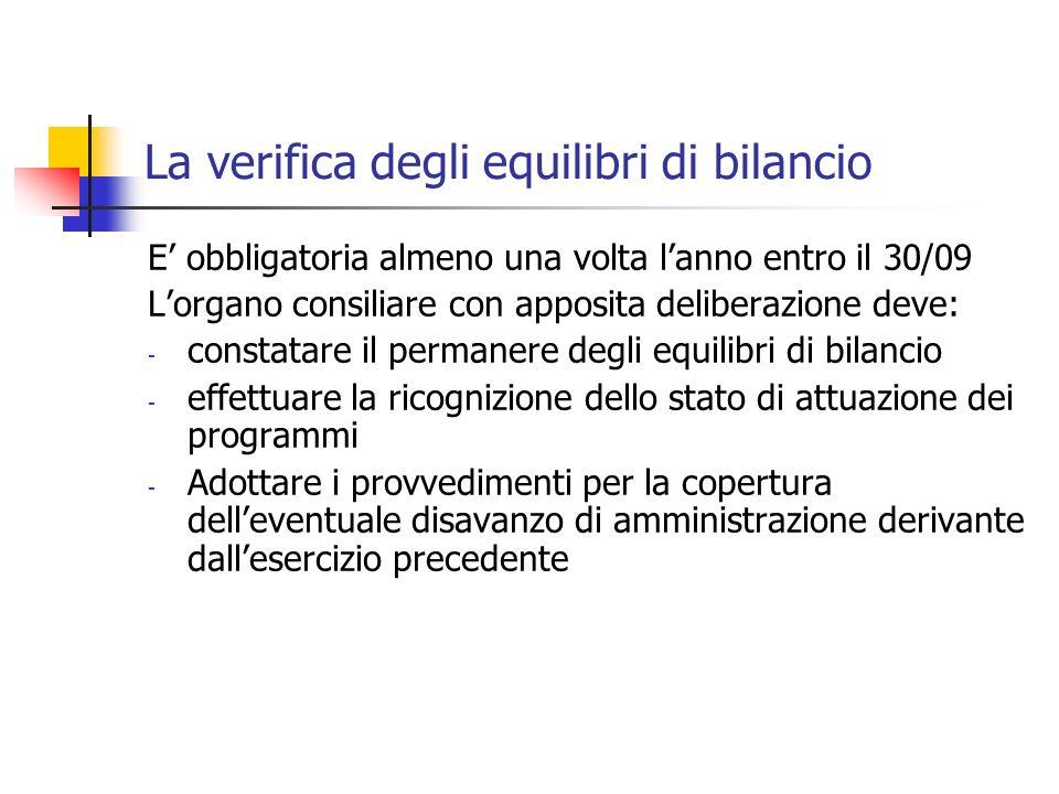 La verifica degli equilibri di bilancio E obbligatoria almeno una volta lanno entro il 30/09 Lorgano consiliare con apposita deliberazione deve: - constatare il permanere degli equilibri di bilancio - effettuare la ricognizione dello stato di attuazione dei programmi - Adottare i provvedimenti per la copertura delleventuale disavanzo di amministrazione derivante dallesercizio precedente