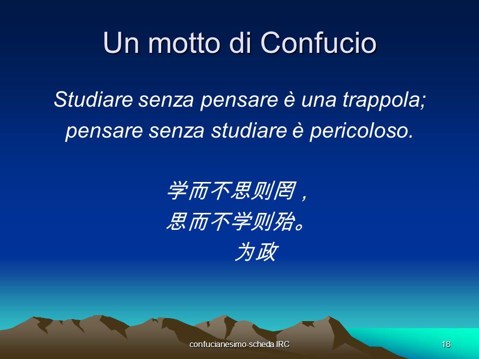 confucianesimo-scheda IRC18 Un motto di Confucio Studiare senza pensare è una trappola; pensare senza studiare è pericoloso.