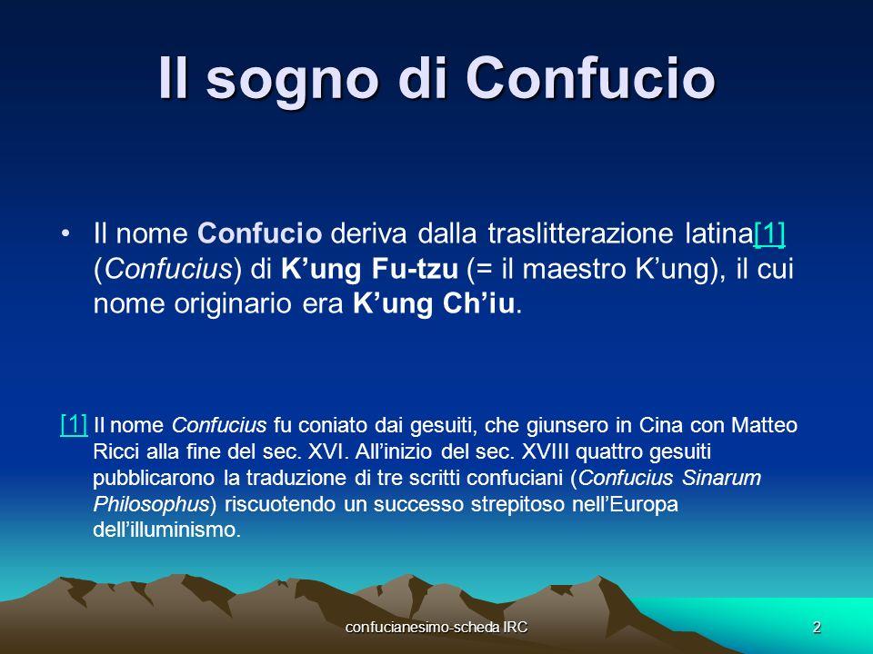 confucianesimo-scheda IRC2 Il sogno di Confucio Il nome Confucio deriva dalla traslitterazione latina[1] (Confucius) di Kung Fu-tzu (= il maestro Kung