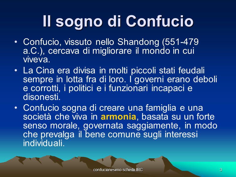 confucianesimo-scheda IRC3 Il sogno di Confucio Confucio, vissuto nello Shandong (551-479 a.C.), cercava di migliorare il mondo in cui viveva. La Cina