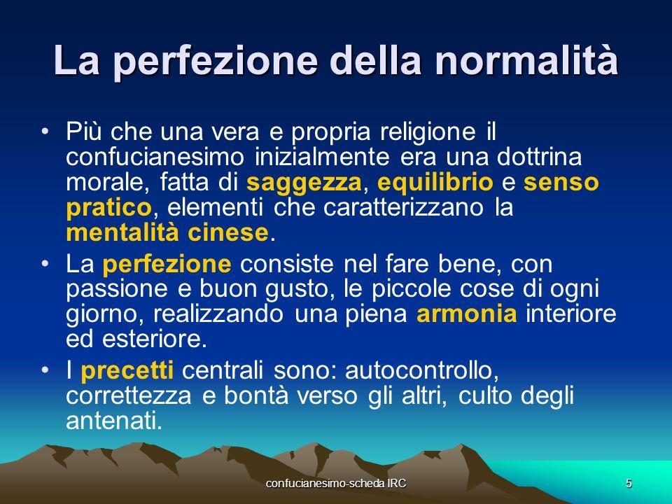 confucianesimo-scheda IRC5 La perfezione della normalità Più che una vera e propria religione il confucianesimo inizialmente era una dottrina morale,