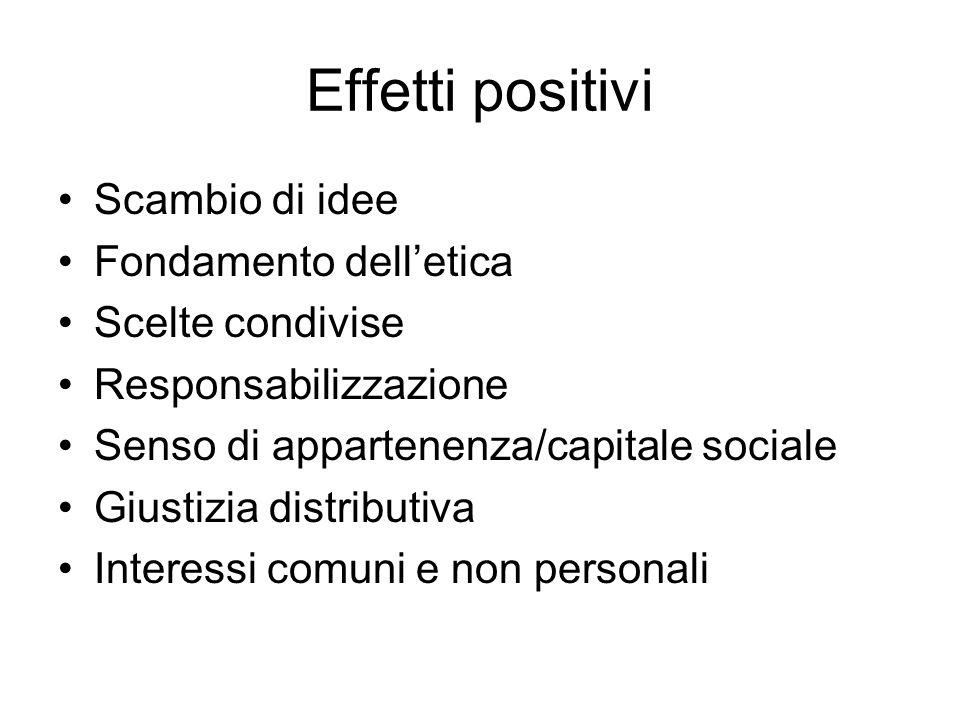 Effetti positivi Scambio di idee Fondamento delletica Scelte condivise Responsabilizzazione Senso di appartenenza/capitale sociale Giustizia distribut