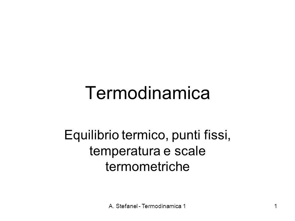 A. Stefanel - Termodinamica 11 Termodinamica Equilibrio termico, punti fissi, temperatura e scale termometriche