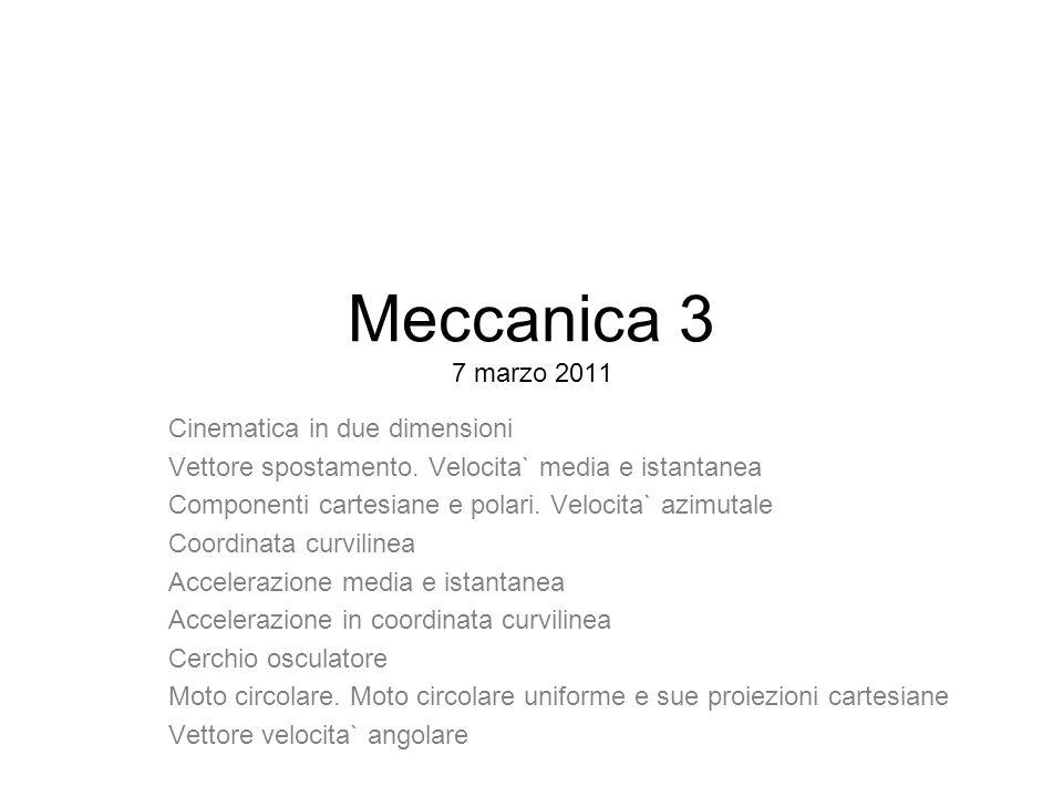 Meccanica 3 7 marzo 2011 Cinematica in due dimensioni Vettore spostamento. Velocita` media e istantanea Componenti cartesiane e polari. Velocita` azim