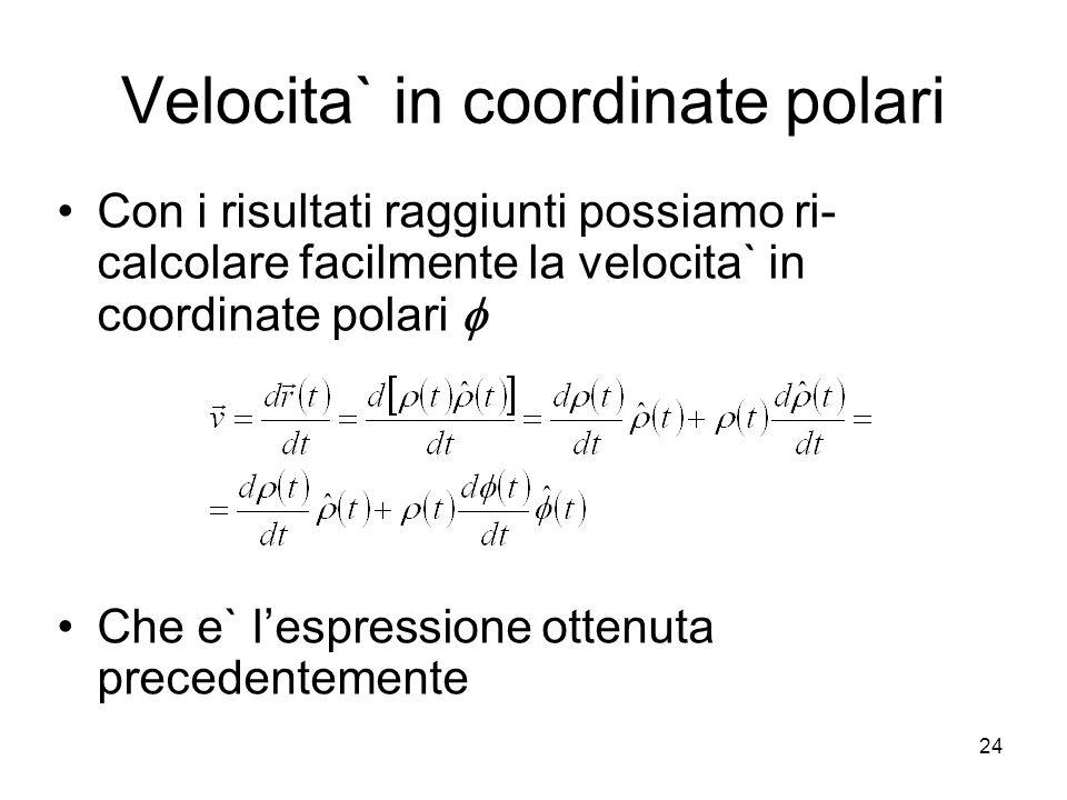 Velocita` in coordinate polari Con i risultati raggiunti possiamo ri- calcolare facilmente la velocita` in coordinate polari Che e` lespressione otten
