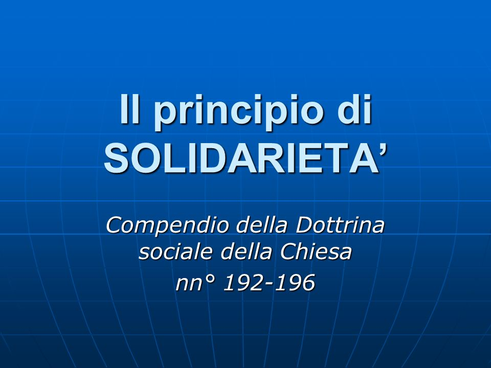 Il principio di SOLIDARIETA Compendio della Dottrina sociale della Chiesa nn° 192-196