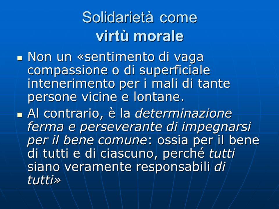 Solidarietà come virtù morale Non un «sentimento di vaga compassione o di superficiale intenerimento per i mali di tante persone vicine e lontane. Non
