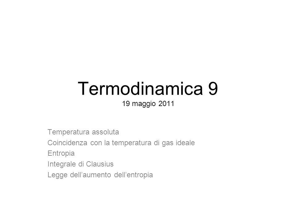 Termodinamica 9 19 maggio 2011 Temperatura assoluta Coincidenza con la temperatura di gas ideale Entropia Integrale di Clausius Legge dellaumento dellentropia
