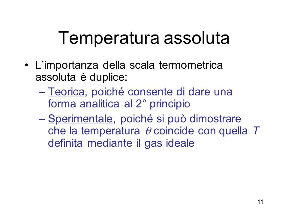 Temperatura assoluta Limportanza della scala termometrica assoluta è duplice: –Teorica, poiché consente di dare una forma analitica al 2° principio –Sperimentale, poiché si può dimostrare che la temperatura coincide con quella T definita mediante il gas ideale 11