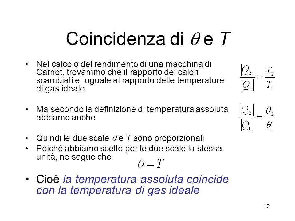 Coincidenza di e T Nel calcolo del rendimento di una macchina di Carnot, trovammo che il rapporto dei calori scambiati e` uguale al rapporto delle temperature di gas ideale Ma secondo la definizione di temperatura assoluta abbiamo anche Quindi le due scale e T sono proporzionali Poiché abbiamo scelto per le due scale la stessa unità, ne segue che Cioè la temperatura assoluta coincide con la temperatura di gas ideale 12