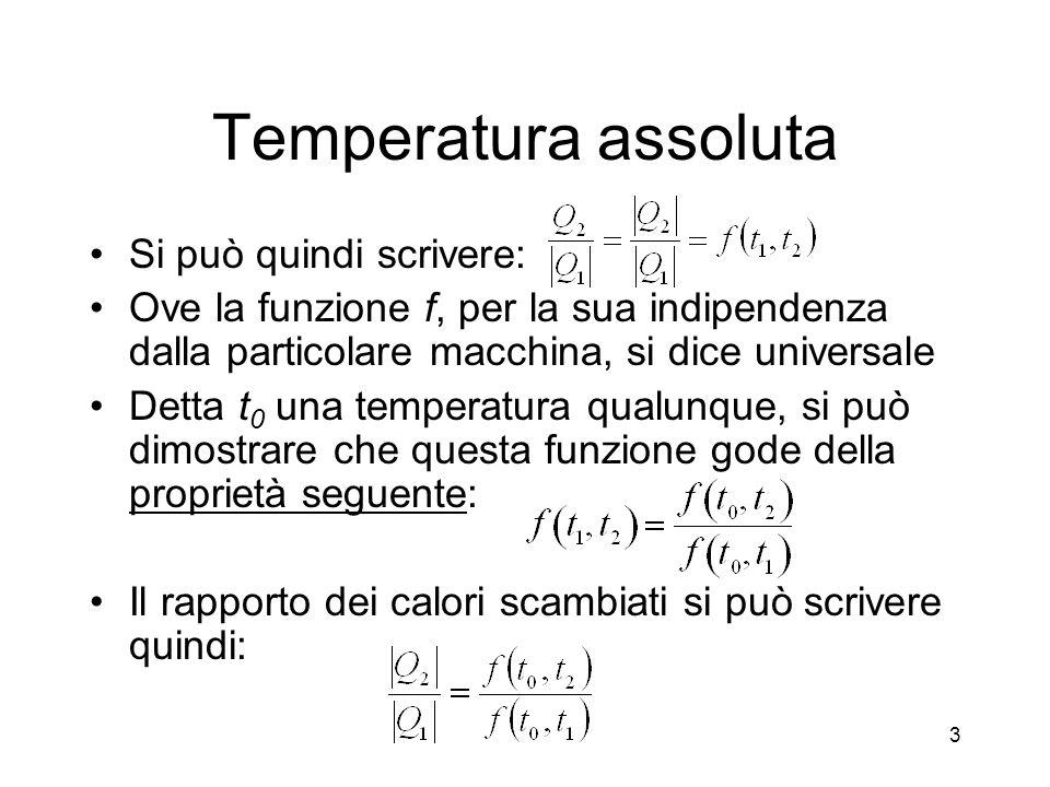 Temperatura assoluta Si può quindi scrivere: Ove la funzione f, per la sua indipendenza dalla particolare macchina, si dice universale Detta t 0 una temperatura qualunque, si può dimostrare che questa funzione gode della proprietà seguente: Il rapporto dei calori scambiati si può scrivere quindi: 3
