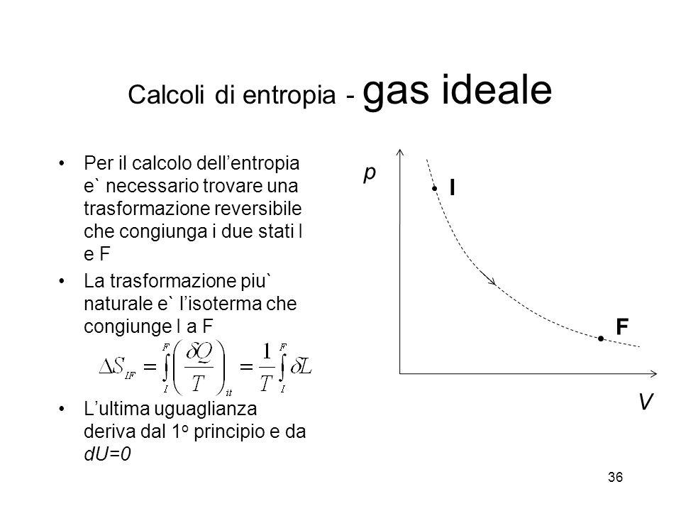 Per il calcolo dellentropia e` necessario trovare una trasformazione reversibile che congiunga i due stati I e F La trasformazione piu` naturale e` lisoterma che congiunge I a F Lultima uguaglianza deriva dal 1 o principio e da dU=0 36 p V I F Calcoli di entropia - gas ideale