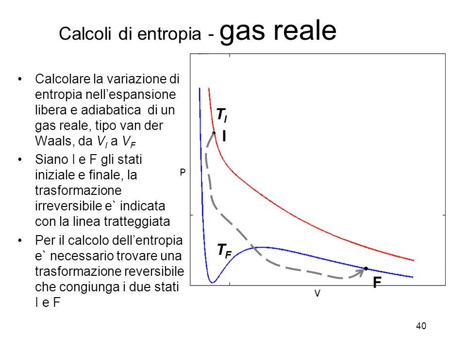 40 I F TITI TFTF Calcolare la variazione di entropia nellespansione libera e adiabatica di un gas reale, tipo van der Waals, da V I a V F Siano I e F gli stati iniziale e finale, la trasformazione irreversibile e` indicata con la linea tratteggiata Per il calcolo dellentropia e` necessario trovare una trasformazione reversibile che congiunga i due stati I e F Calcoli di entropia - gas reale