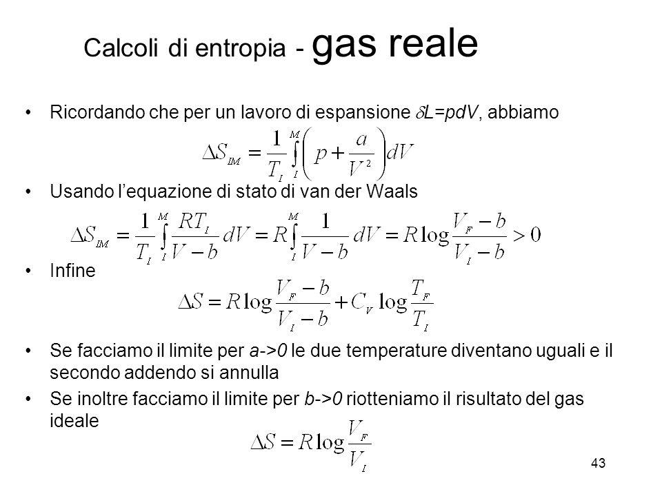 Calcoli di entropia - gas reale 43 Ricordando che per un lavoro di espansione L=pdV, abbiamo Usando lequazione di stato di van der Waals Infine Se facciamo il limite per a->0 le due temperature diventano uguali e il secondo addendo si annulla Se inoltre facciamo il limite per b->0 riotteniamo il risultato del gas ideale
