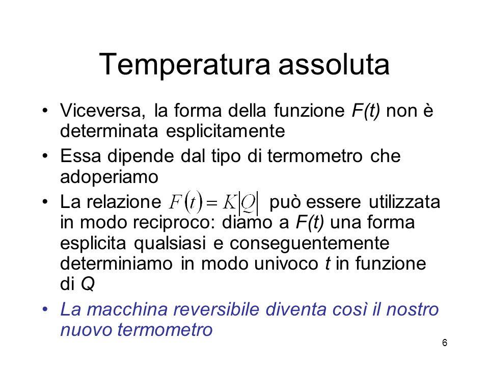 Temperatura assoluta Viceversa, la forma della funzione F(t) non è determinata esplicitamente Essa dipende dal tipo di termometro che adoperiamo La relazione può essere utilizzata in modo reciproco: diamo a F(t) una forma esplicita qualsiasi e conseguentemente determiniamo in modo univoco t in funzione di Q La macchina reversibile diventa così il nostro nuovo termometro 6