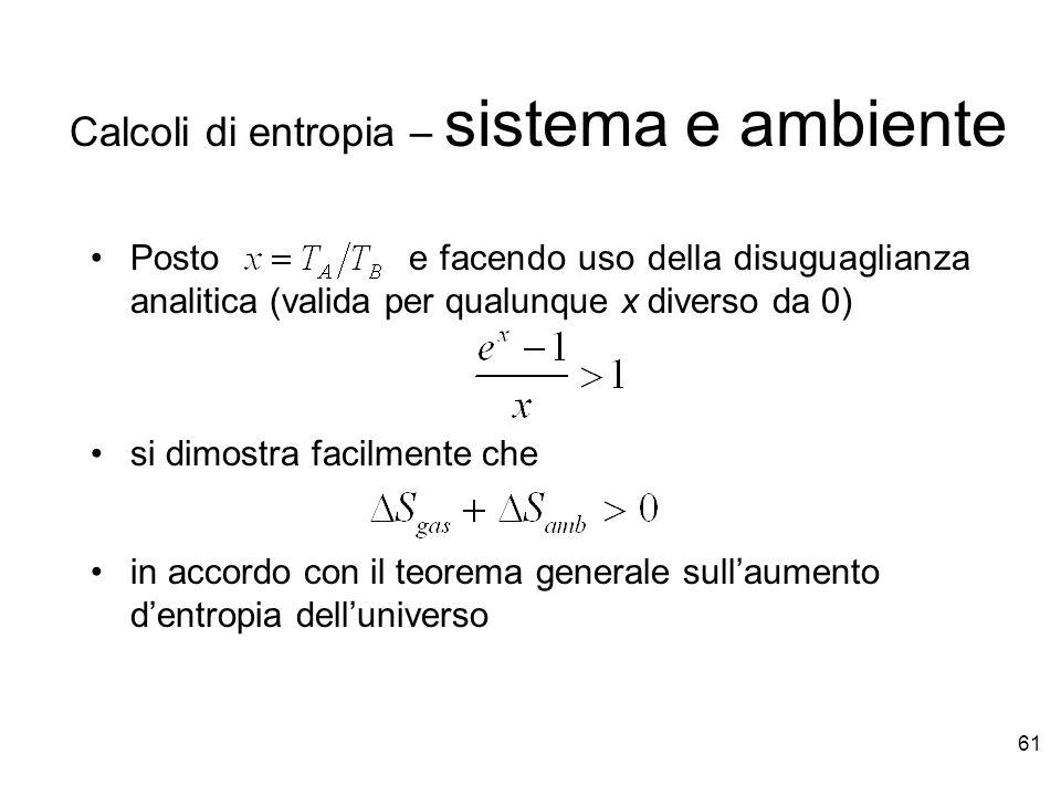 61 Posto e facendo uso della disuguaglianza analitica (valida per qualunque x diverso da 0) si dimostra facilmente che in accordo con il teorema generale sullaumento dentropia delluniverso Calcoli di entropia – sistema e ambiente