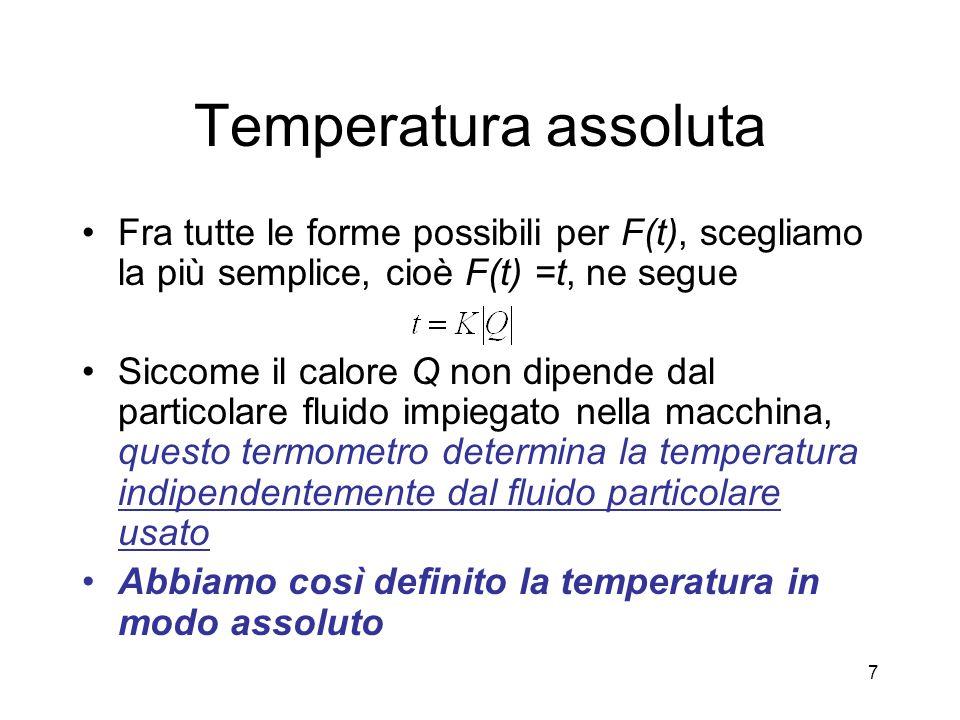 Temperatura assoluta Fra tutte le forme possibili per F(t), scegliamo la più semplice, cioè F(t) =t, ne segue Siccome il calore Q non dipende dal particolare fluido impiegato nella macchina, questo termometro determina la temperatura indipendentemente dal fluido particolare usato Abbiamo così definito la temperatura in modo assoluto 7