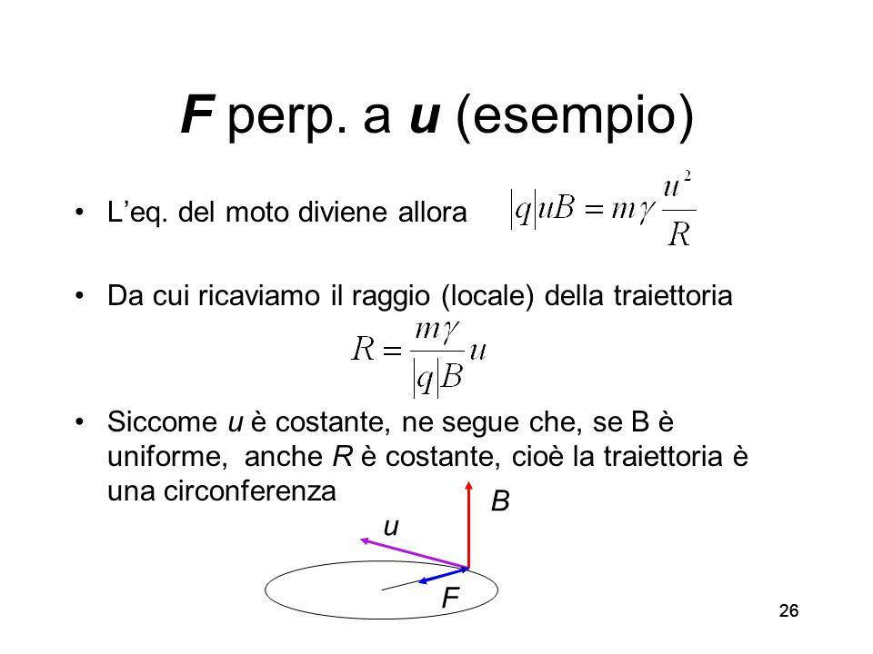 26 F perp. a u (esempio) Leq. del moto diviene allora Da cui ricaviamo il raggio (locale) della traiettoria Siccome u è costante, ne segue che, se B è