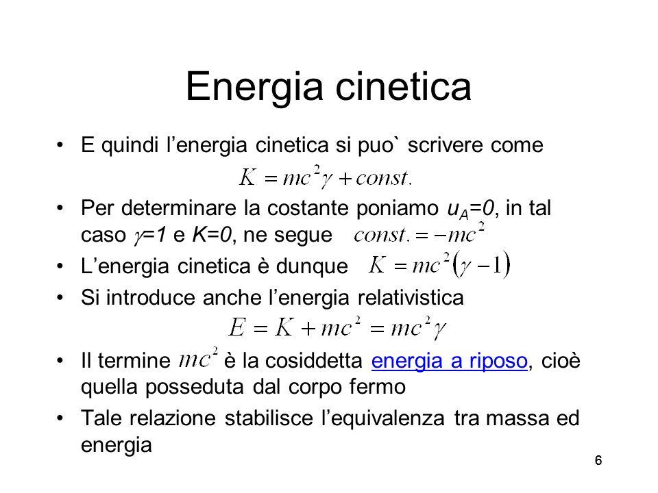 66 Energia cinetica E quindi lenergia cinetica si puo` scrivere come Per determinare la costante poniamo u A =0, in tal caso =1 e K=0, ne segue Lenergia cinetica è dunque Si introduce anche lenergia relativistica Il termine è la cosiddetta energia a riposo, cioè quella posseduta dal corpo fermo Tale relazione stabilisce lequivalenza tra massa ed energia 6