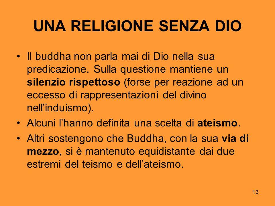 13 UNA RELIGIONE SENZA DIO Il buddha non parla mai di Dio nella sua predicazione. Sulla questione mantiene un silenzio rispettoso (forse per reazione