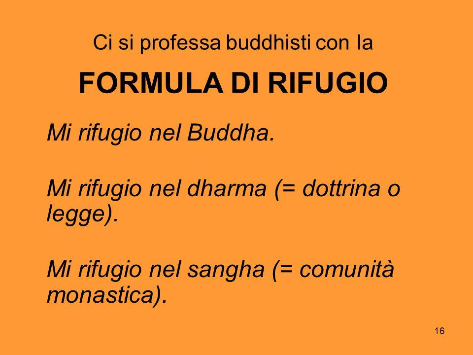 16 Ci si professa buddhisti con la FORMULA DI RIFUGIO Mi rifugio nel Buddha. Mi rifugio nel dharma (= dottrina o legge). Mi rifugio nel sangha (= comu