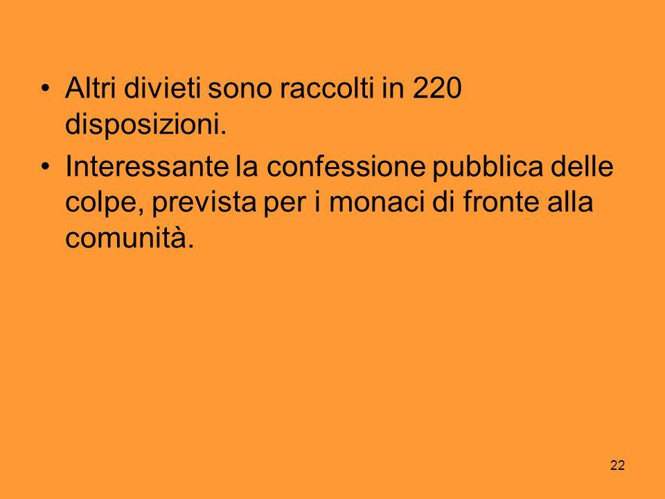 22 Altri divieti sono raccolti in 220 disposizioni. Interessante la confessione pubblica delle colpe, prevista per i monaci di fronte alla comunità.