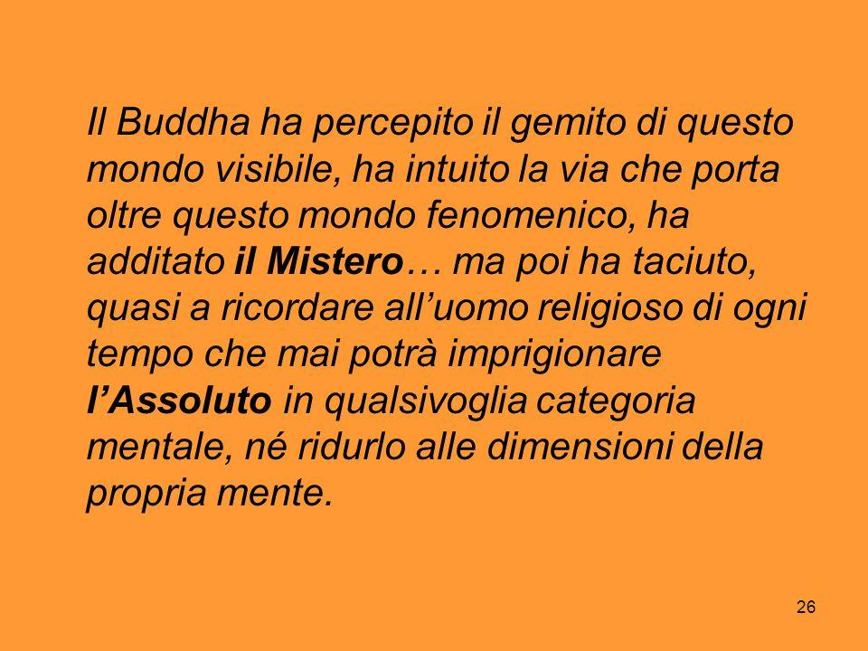 26 Il Buddha ha percepito il gemito di questo mondo visibile, ha intuito la via che porta oltre questo mondo fenomenico, ha additato il Mistero… ma po
