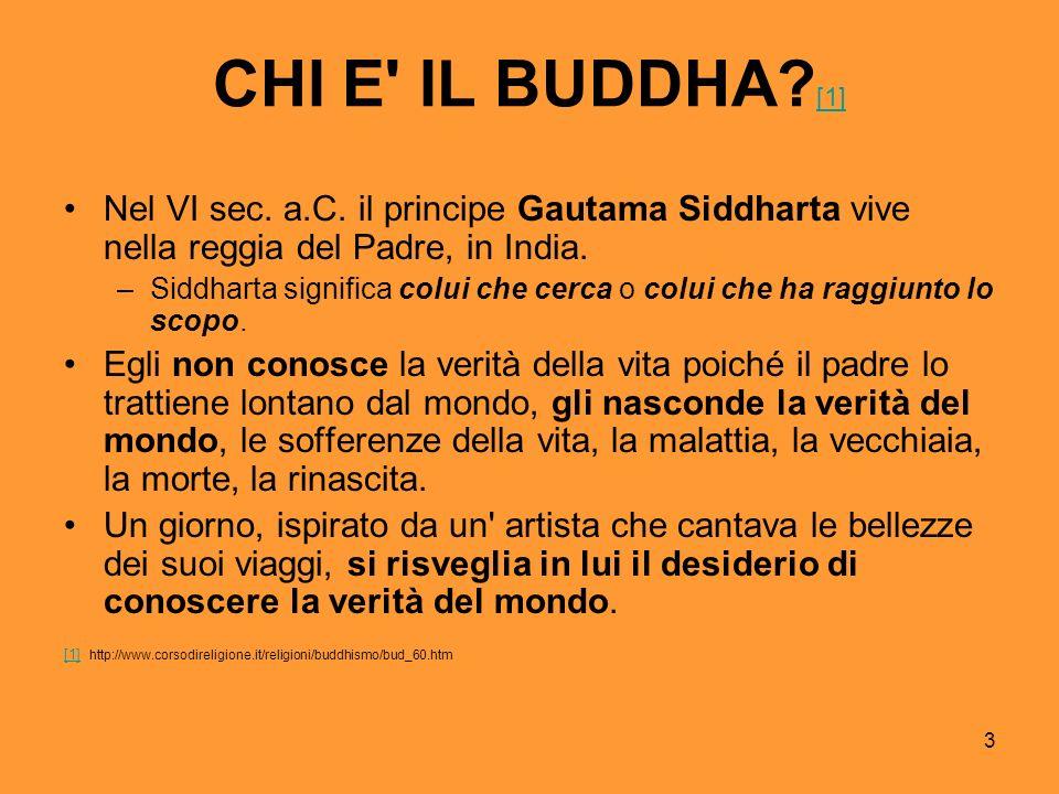 3 CHI E' IL BUDDHA? [1] [1] Nel VI sec. a.C. il principe Gautama Siddharta vive nella reggia del Padre, in India. –Siddharta significa colui che cerca