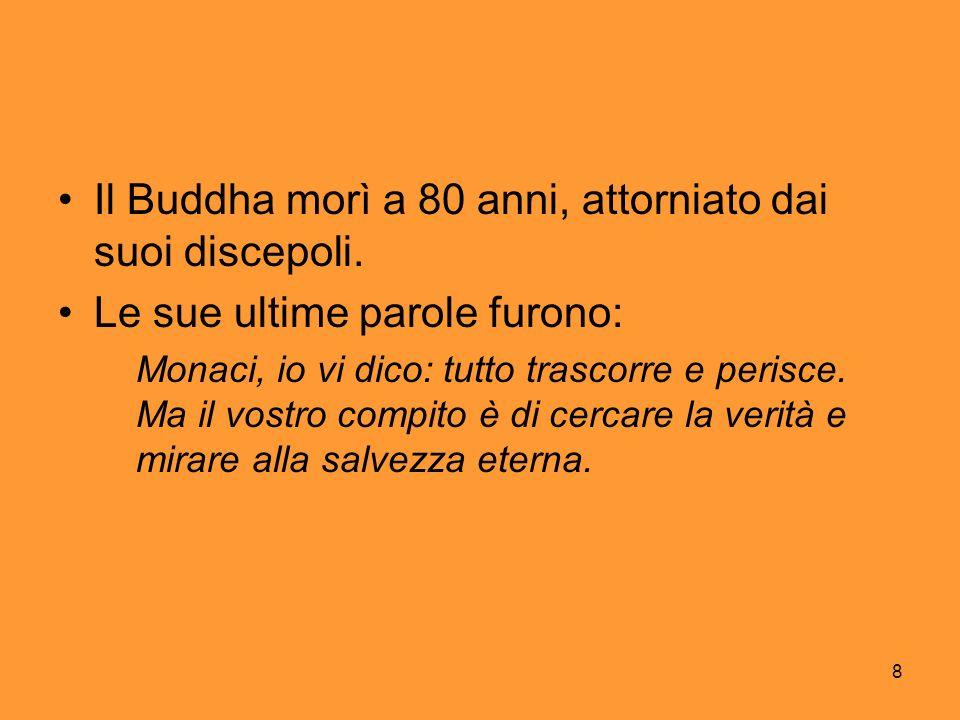 8 Il Buddha morì a 80 anni, attorniato dai suoi discepoli. Le sue ultime parole furono: Monaci, io vi dico: tutto trascorre e perisce. Ma il vostro co
