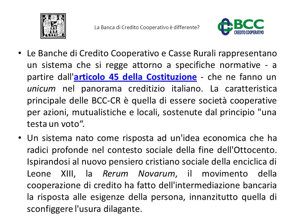 Le Banche di Credito Cooperativo e Casse Rurali rappresentano un sistema che si regge attorno a specifiche normative - a partire dall'articolo 45 dell