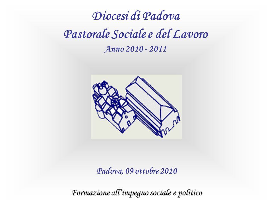 Formazione allimpegno sociale e politico Padova, 09 ottobre 2010 Diocesi di Padova Pastorale Sociale e del Lavoro Anno 2010 - 2011
