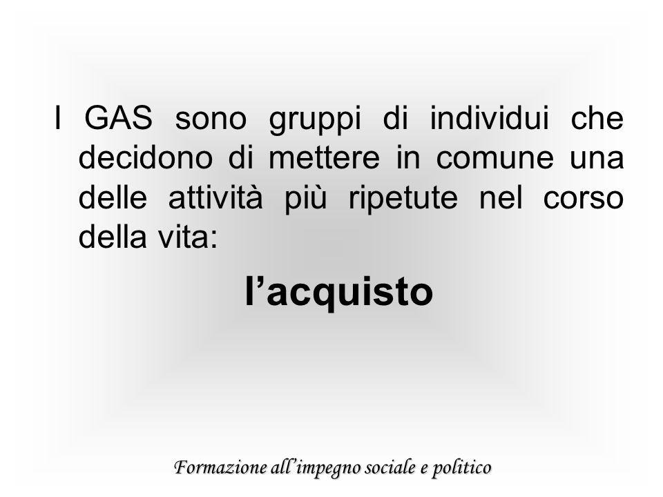 Formazione allimpegno sociale e politico I GAS sono gruppi di individui che decidono di mettere in comune una delle attività più ripetute nel corso della vita: lacquisto