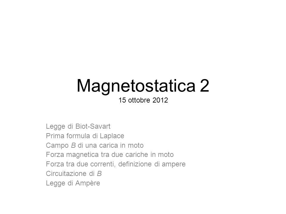 Magnetostatica 2 15 ottobre 2012 Legge di Biot-Savart Prima formula di Laplace Campo B di una carica in moto Forza magnetica tra due cariche in moto F