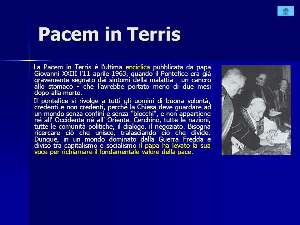 Pacem in Terris La Pacem in Terris è l'ultima enciclica pubblicata da papa Giovanni XXIII l'11 aprile 1963, quando il Pontefice era già gravemente seg