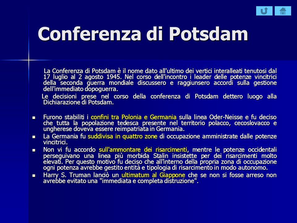 Conferenza di Potsdam La Conferenza di Potsdam è il nome dato all'ultimo dei vertici interalleati tenutosi dal 17 luglio al 2 agosto 1945. Nel corso d