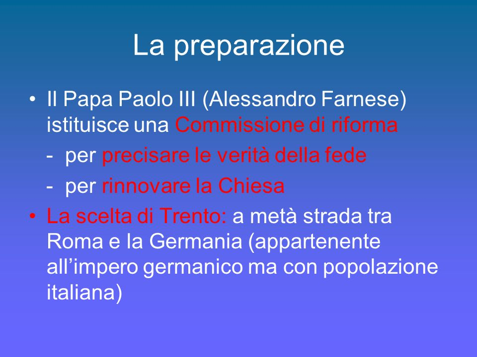 La preparazione Il Papa Paolo III (Alessandro Farnese) istituisce una Commissione di riforma - per precisare le verità della fede - per rinnovare la Chiesa La scelta di Trento: a metà strada tra Roma e la Germania (appartenente allimpero germanico ma con popolazione italiana)